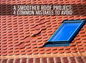 A Smoother Roof Project: 4 Common Mistakes to Avoid
