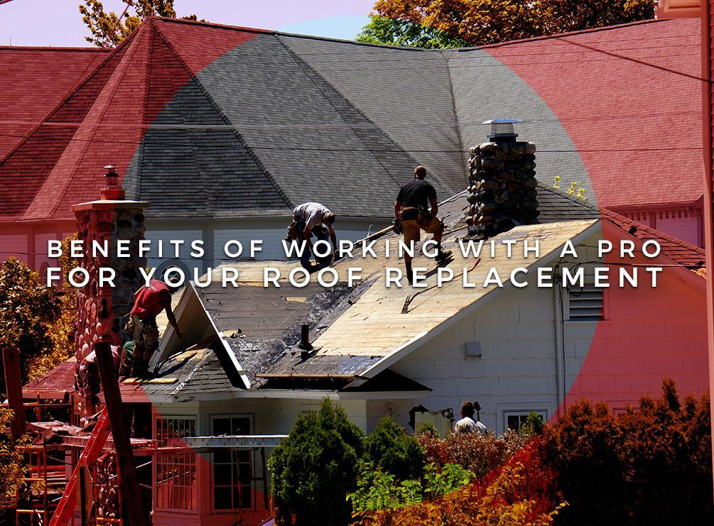 Benefits of Working with a Pro For Your Roof Replacement