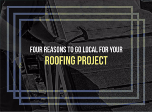 4 Reasons to Go Local for Your Roofing Project